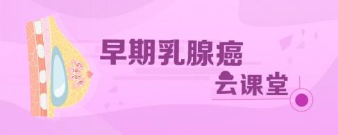 【医路高歌】早期乳腺癌云课堂