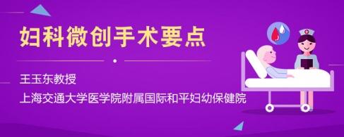 妇科微创手术要点 -- 王玉东教授 上海交通大学医学院附属国