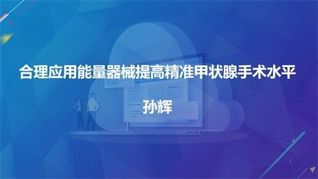 孙辉:合理应用能量器械提高精准甲状腺手术水平
