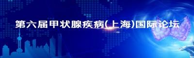 第六届甲状腺疾病(上海)国际论坛