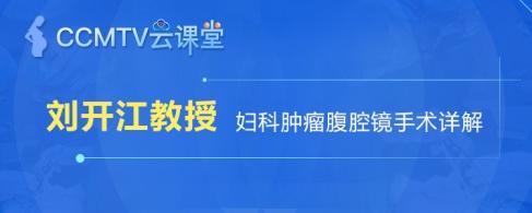 刘开江教授 —— 妇科肿瘤腹腔镜手术详解